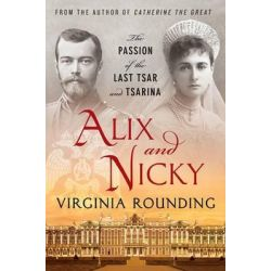 Alix and Nicky, The Passion of the Last Tsar and Tsarina by Virginia Rounding, 9781250022196.