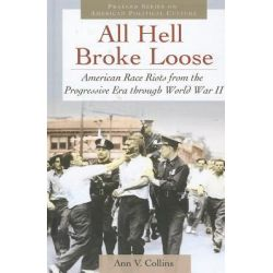 All Hell Broke Loose, American Race Riots from the Progressive Era Through World War II by Ann V. Collins, 9780313395994.