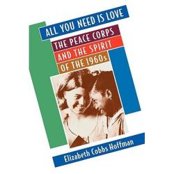 All You Need is Love, The Peace Corps and the Spirit of the 1960s by Elizabeth Cobbs Hoffman, 9780674003804.