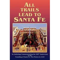 All Trails Lead to Santa Fe (Hardcover) by Inc Santa Fe 400th Anniversary, 9780865347601.