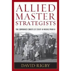 Allied Master Strategists, The Combined Chiefs of Staff in World War II by David Rigby, 9781612510811.