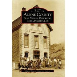 Alpine County, Bear Valley, Kirkwood, and Markleeville by Alpine County Historical Society, 9780738530468.