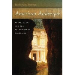 American Arabesque, Arabs and Islam in the Nineteenth Century Imaginary by Jacob Rama Berman, 9780814745182.