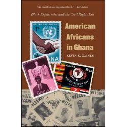 American Africans in Ghana, Black Expatriates and the Civil Rights Era by Kevin K. Gaines, 9780807858936.