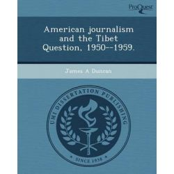 American Journalism and the Tibet Question, 1950--1959. by James A Duncan, 9781249082972.