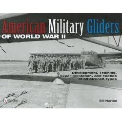 American Military Gliders of World War II, Development, Training, Experimentation, and Tactics of All Aircraft Types by Bill Norton, 9780764340512.