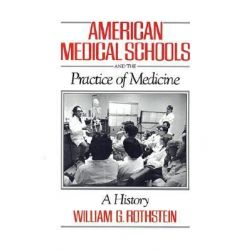 American Medical Schools and the Practice of Medicine, A History by William G. Rothstein, 9780195041866.