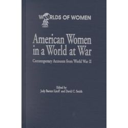 American Women in a World at War, Contemporary Accounts from World War II by Judy Barrett Litoff, 9780842025706.