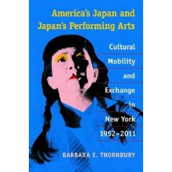 America's Japan and Japan's Performing Arts, Cultural Mobility and Exchange in New York, 1952-2011 by Barbara E. Thornbury, 9780472118854.