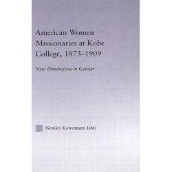 American Women Missionaries at Kobe College, 1873-1909, New Dimensions in Gender by Noriko Kawamura Ishii, 9780415947909.