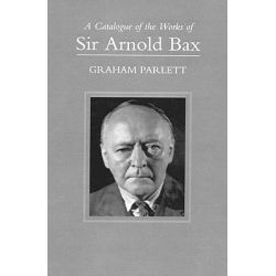 A Catalogue of the Works of Sir Arnold Bax by Graham Parlett, 9780198165866.