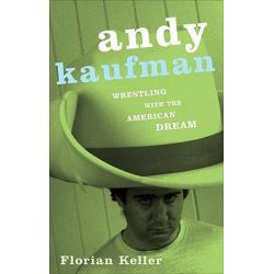Andy Kaufman, Wrestling with the American Dream by Florian Keller, 9780816646036.