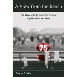 A View from the Bench, The Story of an Ordinary Player on a Big-time Football Team by George Mills, 9780252071720.