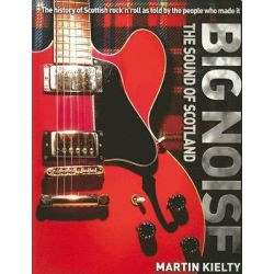 Big Noise, The History of Scottish Rock 'n' Roll as Told by the People Who Made it by Martin Kielty, 9781845021078.