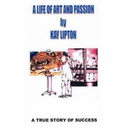 A Life of Art and Passion - A True Story of Success by Kay Lipton, 9781908481078.