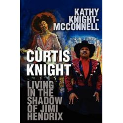 Curtis Knight, Living in the Shadow of Jimi Hendrix by Kathy Knight-McConnell, 9781448970643.
