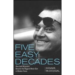 Five Easy Decades, How Jack Nicholson Became the Biggest Movie Star in Modern Times by Dennis McDougal, 9780470422823.