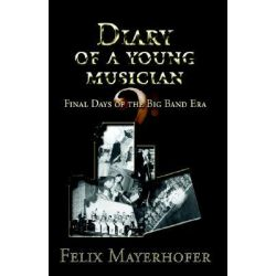 Diary of a Young Musician, Final Days of the Big Band Era by Felix Antonio Mayerhofer, 9781413477290.