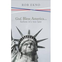 God, Bless America...Before It's Too Late by Rob Ekno, 9781620240601.