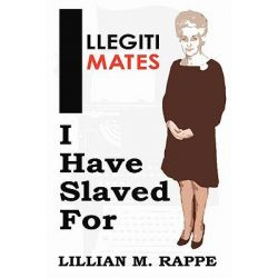 Illegitimates I Have Slaved for by Lillian Moira Rappe, 9781452090597.
