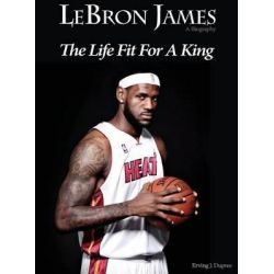 Lebron James, Biography the Life Fit for a King by Ervin J Dupree, 9780986066108.