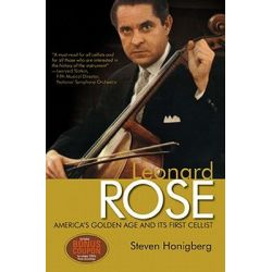 Leonard Rose, America's Golden Age and Its First Cellist by Steven Honigberg, 9780982387672.