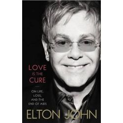 Love Is the Cure, On Life, Loss, and the End of Aids by Elton John, 9780316219907.