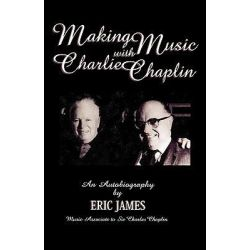 Making Music with Charlie Chaplin, An Autobiography by Eric James, 9780810837416.