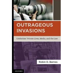 Outrageous Invasions, Celebrities' Private Lives, Media, and the Law by Robin Barnes, 9780195392760.