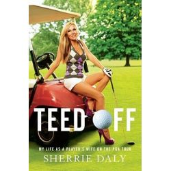 Teed Off, My Life as a Player's Wife on the PGA Tour by Sherrie Daly, 9781451610123.