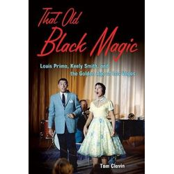 That Old Black Magic, Louis Prima, Keely Smith, & the Golden Age of Las Vegas by Tom Clavin, 9781556528217.