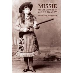 Missie, The Life and Times of Annie Oakley by Annie Fern Swartwout, 9781616462178.