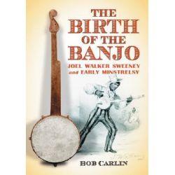 The Birth of the Banjo, Joel Walker Sweeney and Early Minstrelsy by Bob Carlin, 9780786428748.