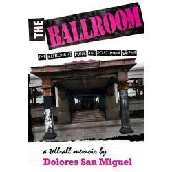 The Ballroom, the Melbourne Punk and Post-punk Scene - a Tell All Memoir by Dolores San Miguel, 9781877096419.