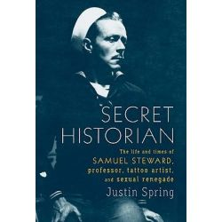 Secret Historian, The Life and Times of Samuel Steward, Professor, Tattoo Artist, and Sexual Renegade by MR Justin Spring, 9780374281342.