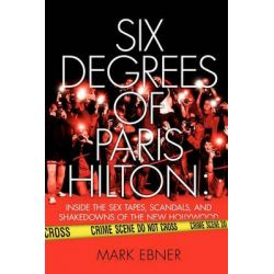 Six Degrees of Paris Hilton, Inside the Sex Tapes, Scandals, and Shakedowns of the New Hollywood by Mark Ebner, 9781451631753.