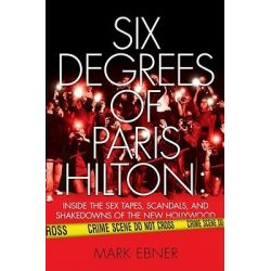Six Degrees of Paris Hilton, Inside the Sex Tapes, Scandals, and Shakedowns of the New Hollywood by Mark Ebner, 9781416959342.