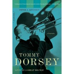 Tommy Dorsey, Livin' in a Great Big Way by Peter J. Levinson, 9780306815027.