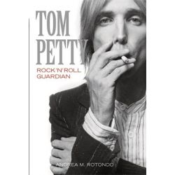 Tom Petty, Rock 'n' Roll Guardian by Andrea M. Rotondo, 9781780387420.
