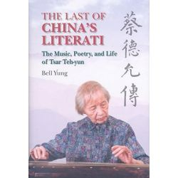 The Last of China's Literati, The Music, Poetry and Life of Tsar Teh-Yun by Bell Yung, 9789622099166.