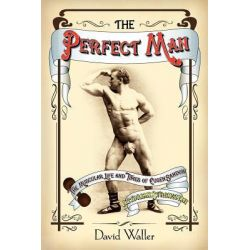 The Perfect Man, The Muscular Life and Times of Eugen Sandow, Victorian Strongman by David Waller, 9781906469252.