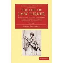 The Life of J. M. W. Turner, Founded on Letters and Papers Furnished by His Friends and Fellow Academicians by Walter Thornbury, 9781108059428.