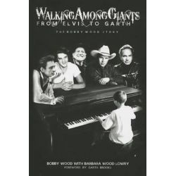 Walking Among Giants: From Elvis to Garth, The Bobby Wood Story by Bobby Wood, 9781939447074.