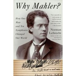 Why Mahler?, How One Man and Ten Symphonies Changed Our World by Norman Lebrecht, 9781400096572.