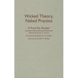 Wicked Theory, Naked Practice, A Fred Ho Reader by Fred Ho, 9780816656844.