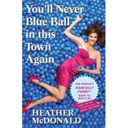 You'll Never Blue Ball in This Town Again, One Woman's Painfully Funny Quest to Give It Up by Heather McDonald, 9781439176283.
