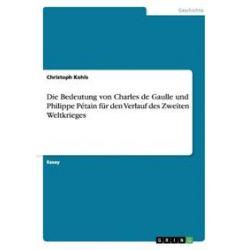 Bücher: Die Bedeutung von Charles de Gaulle und Philippe Pétain für den Verlauf des Zweiten Weltkrieges  von Christoph Kohls