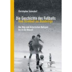 Bücher: Die Geschichte des Fußballs: Vom Strohball zur Bundesliga  von Christopher Solmsdorf