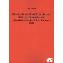 Bücher: Geschichte der Stadt Erfurt bis zur Unterwerfung unter die Mainzische Landeshoheit im Jahre 1664  von Carl Beyer