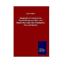 Bücher: Geographisch-statistische Beschreibung von Ober- und Nieder-Peru oder den Freistaaten Peru und Bolivia  von Julius Fröbel